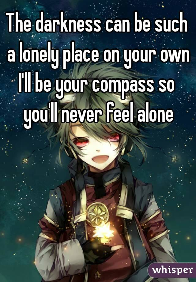 The darkness can be such a lonely place on your own I'll be your compass so you'll never feel alone