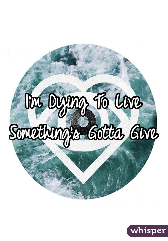 I'm Dying To Live Something's Gotta Give