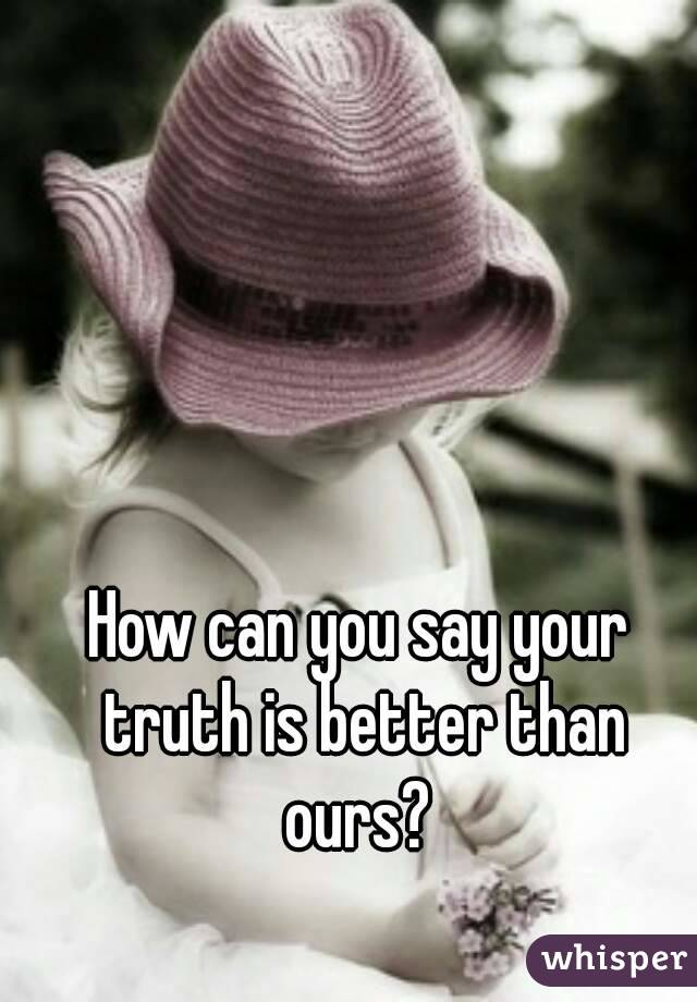 How can you say your truth is better than ours?