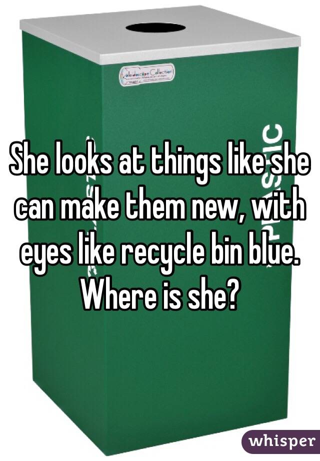 She looks at things like she can make them new, with eyes like recycle bin blue. Where is she?