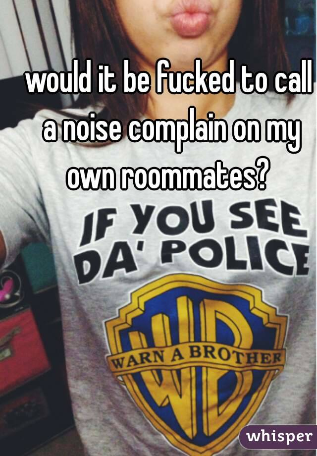 would it be fucked to call a noise complain on my own roommates?
