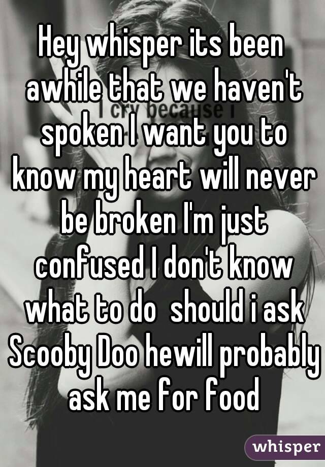 Hey whisper its been awhile that we haven't spoken I want you to know my heart will never be broken I'm just confused I don't know what to do  should i ask Scooby Doo hewill probably ask me for food