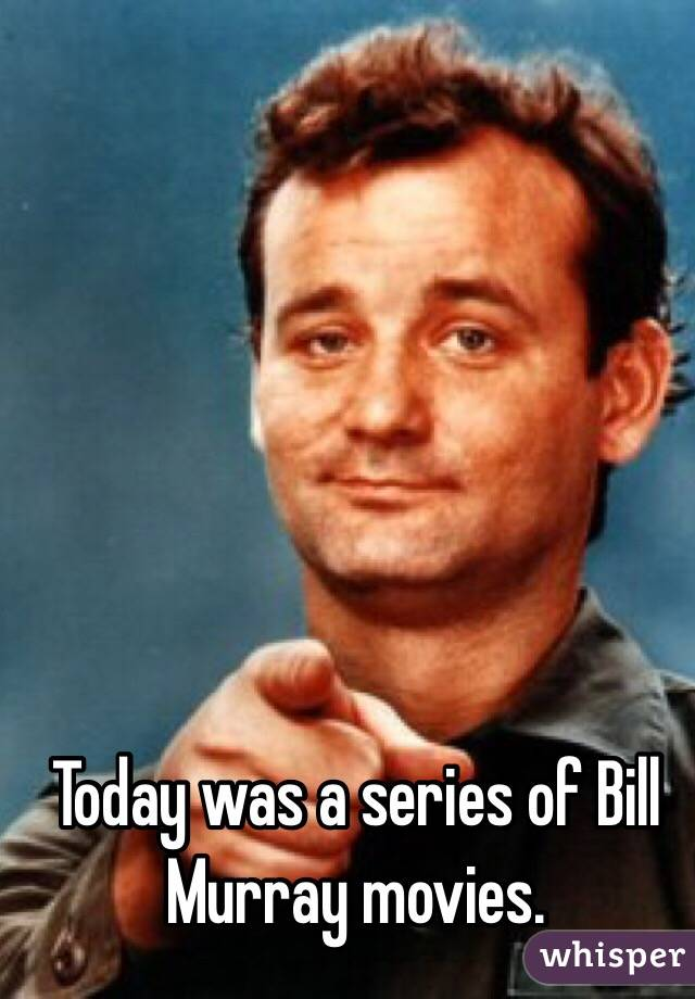 Today was a series of Bill Murray movies.