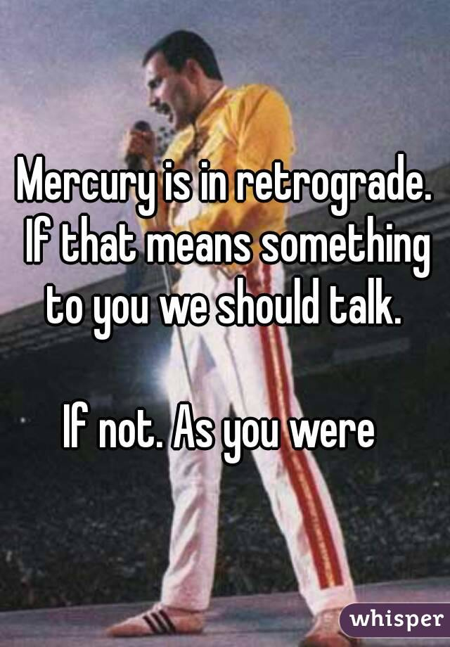 Mercury is in retrograde. If that means something to you we should talk.   If not. As you were