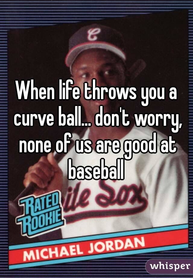 When life throws you a curve ball... don't worry, none of us are good at baseball