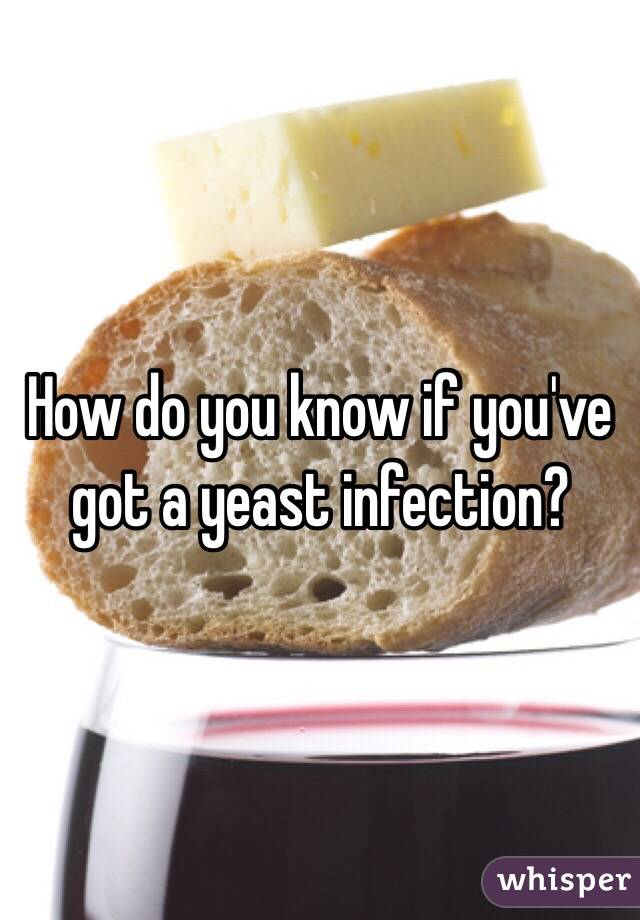 How do you know if you've got a yeast infection?