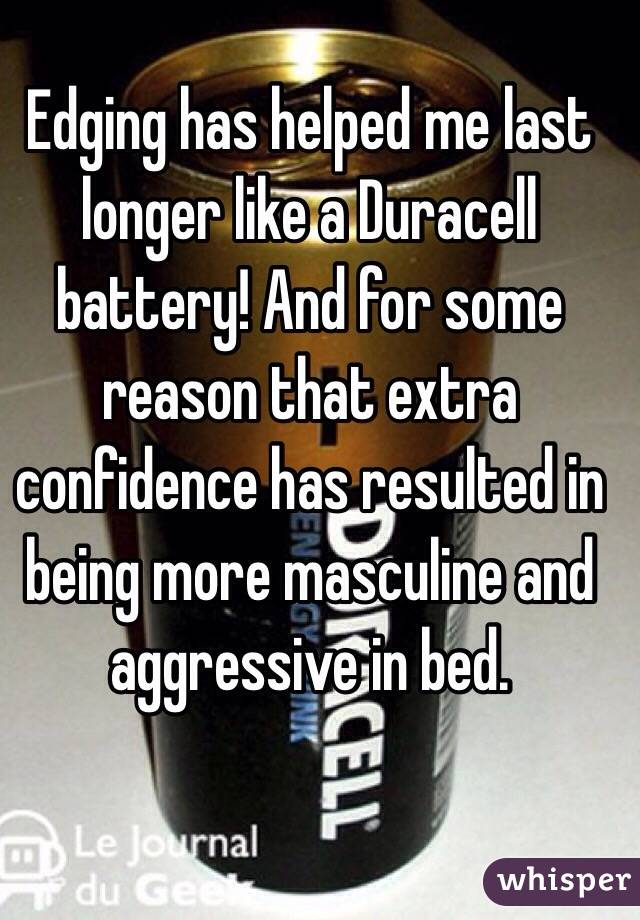 Edging has helped me last longer like a Duracell battery! And for some reason that extra confidence has resulted in being more masculine and aggressive in bed.