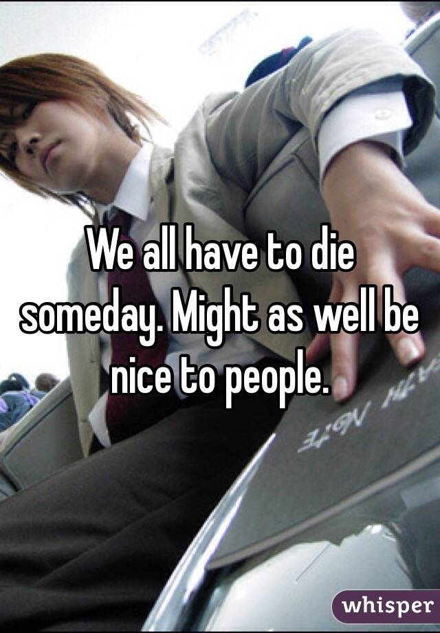 We all have to die someday. Might as well be nice to people.