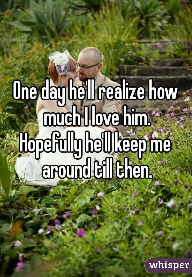 One day he'll realize how much I love him. Hopefully he'll keep me around till then.