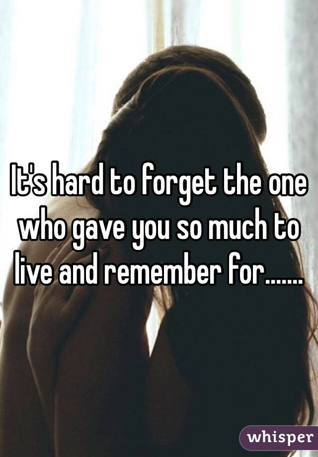 It's hard to forget the one who gave you so much to live and remember for.......