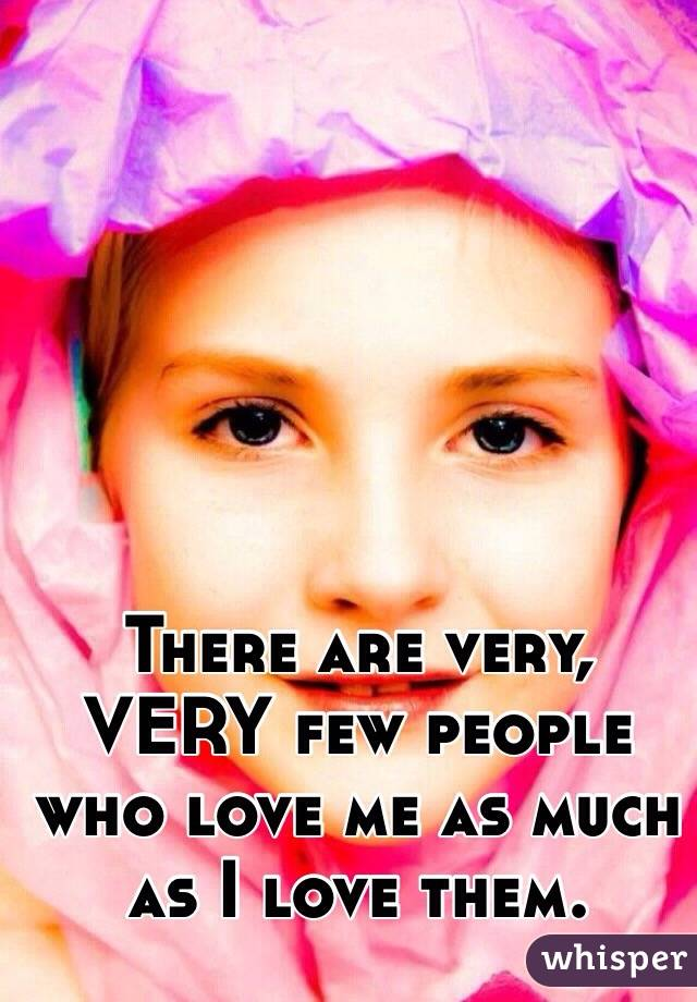 There are very, VERY few people who love me as much as I love them.