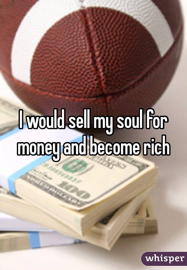 I would sell my soul for money and become rich