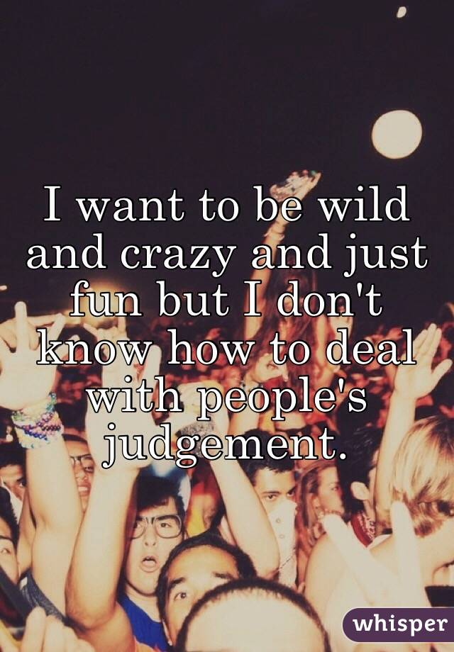I want to be wild and crazy and just fun but I don't know how to deal with people's judgement.