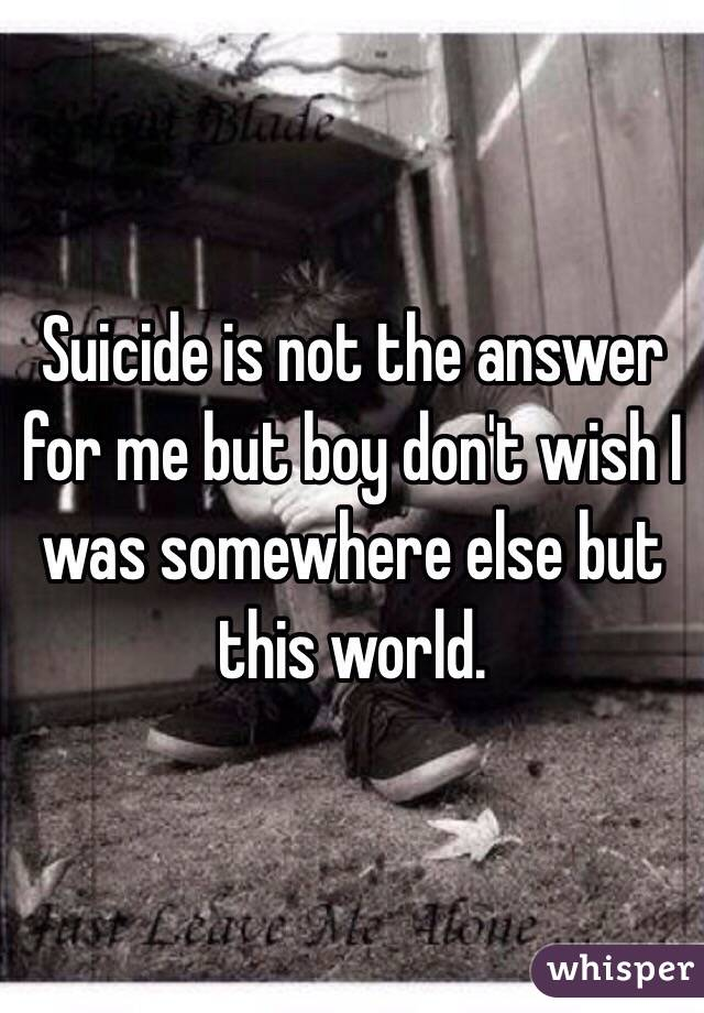 Suicide is not the answer for me but boy don't wish I was somewhere else but this world.