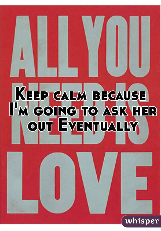 Keep calm because I'm going to ask her out Eventually
