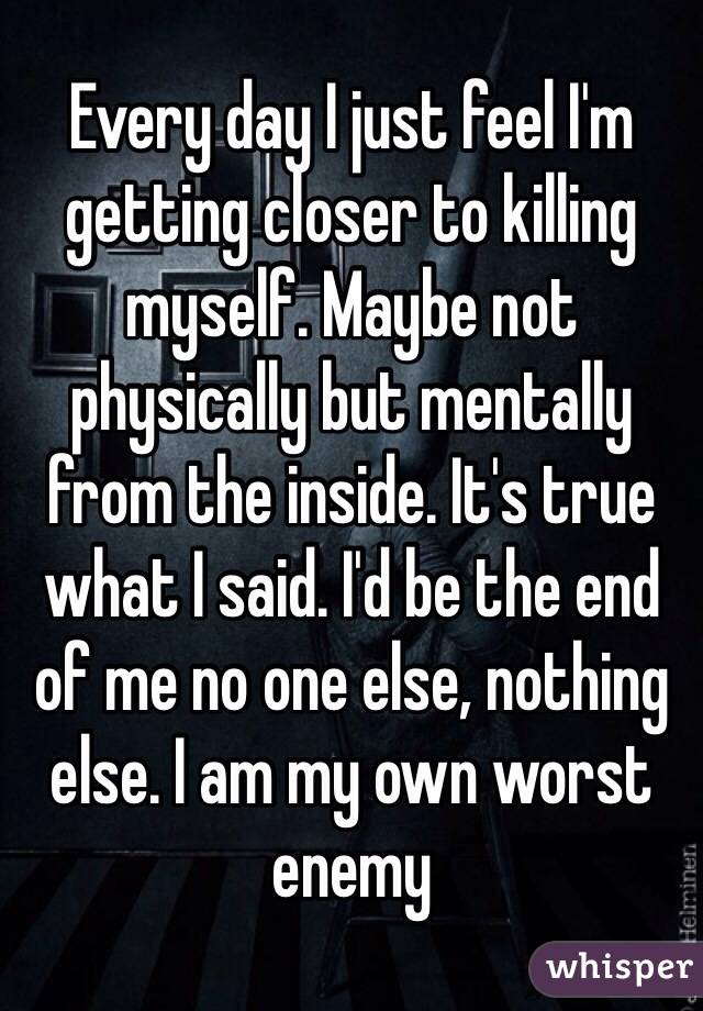 Every day I just feel I'm getting closer to killing myself. Maybe not physically but mentally from the inside. It's true what I said. I'd be the end of me no one else, nothing else. I am my own worst enemy