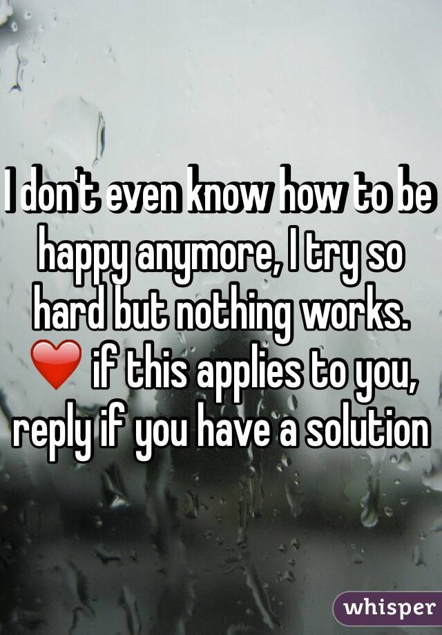 I don't even know how to be happy anymore, I try so hard but nothing works. ❤️ if this applies to you, reply if you have a solution