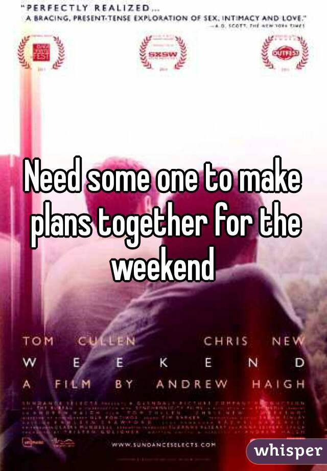 Need some one to make plans together for the weekend