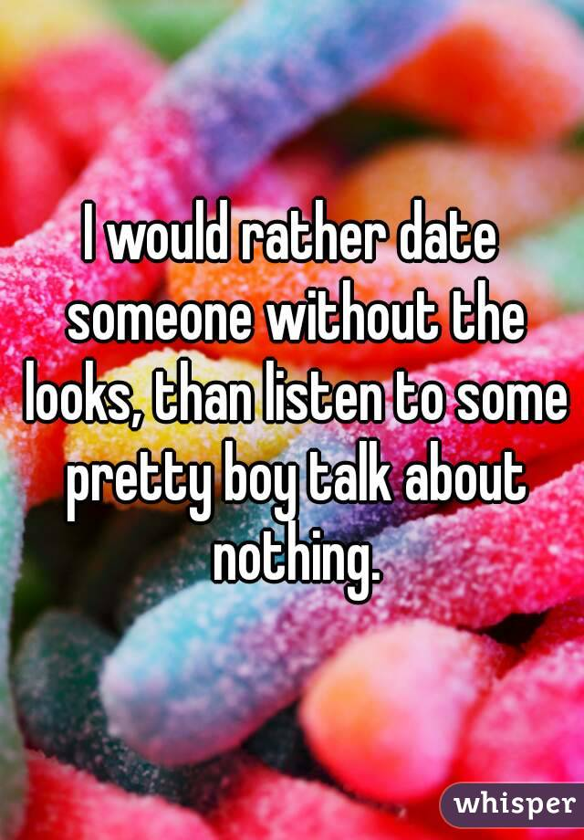 I would rather date someone without the looks, than listen to some pretty boy talk about nothing.