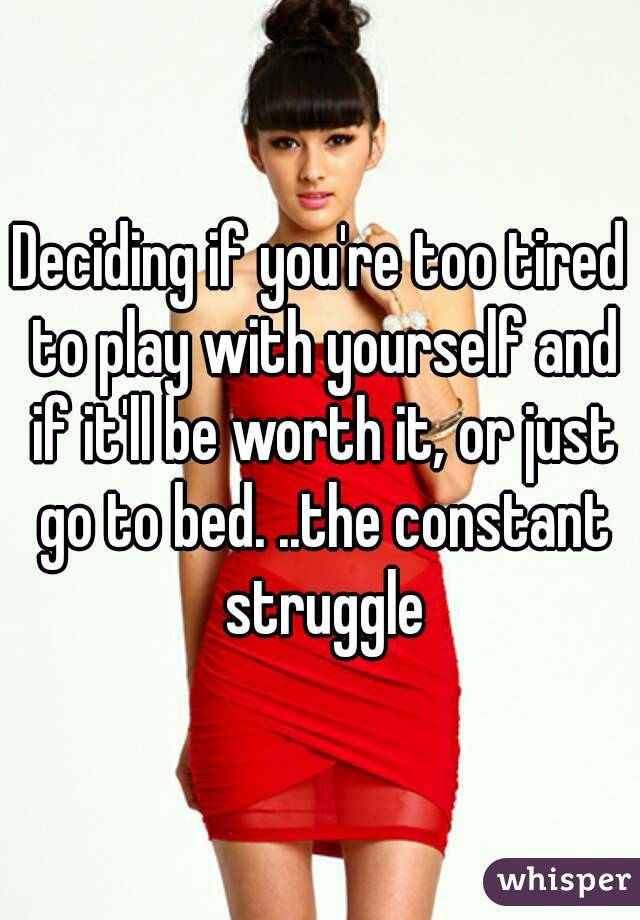 Deciding if you're too tired to play with yourself and if it'll be worth it, or just go to bed. ..the constant struggle