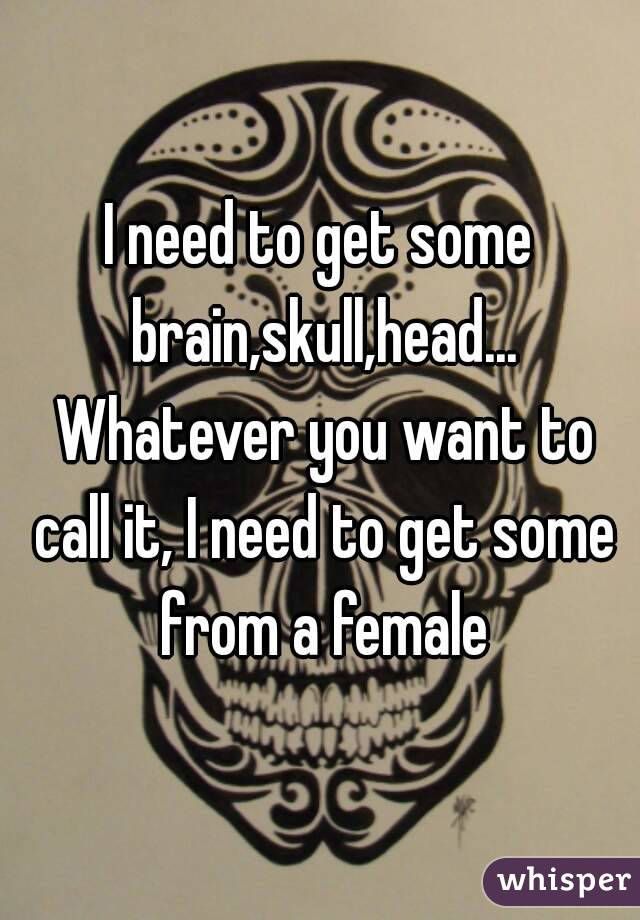 I need to get some brain,skull,head... Whatever you want to call it, I need to get some from a female