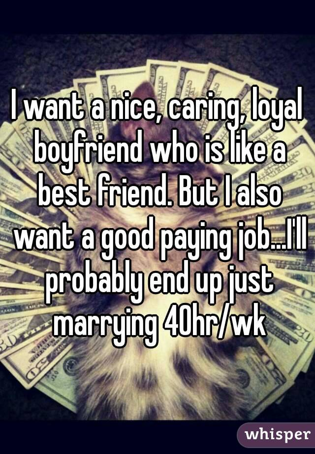 I want a nice, caring, loyal boyfriend who is like a best friend. But I also want a good paying job...I'll probably end up just marrying 40hr/wk