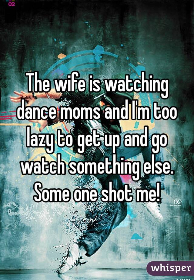The wife is watching dance moms and I'm too lazy to get up and go watch something else. Some one shot me!