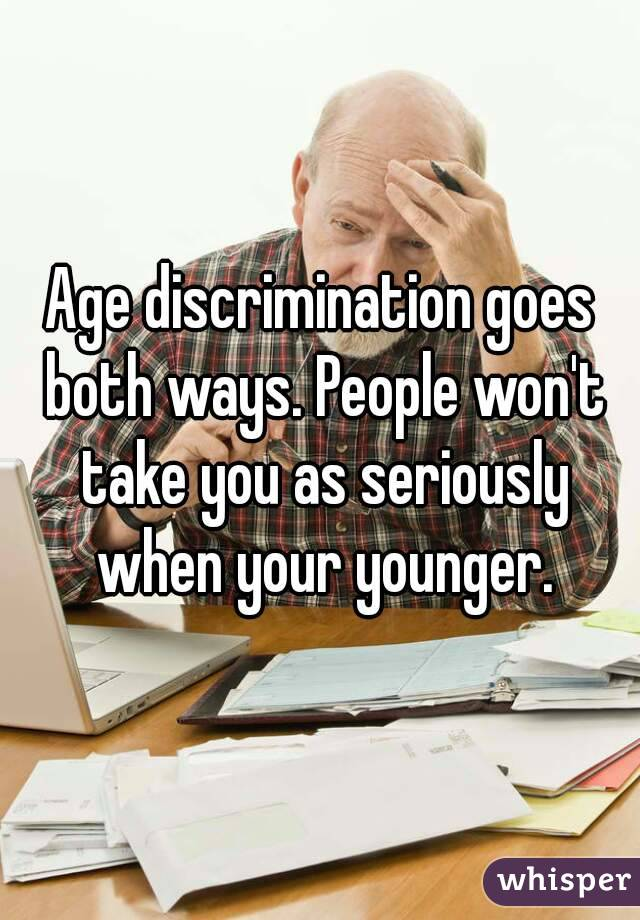 Age discrimination goes both ways. People won't take you as seriously when your younger.