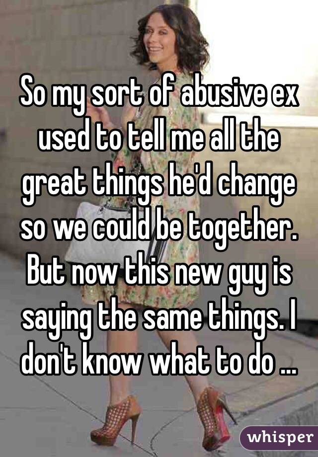 So my sort of abusive ex used to tell me all the great things he'd change so we could be together. But now this new guy is saying the same things. I don't know what to do ...