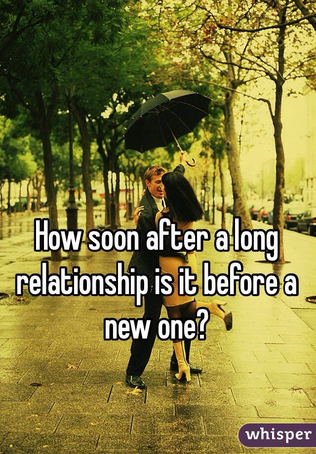 How soon after a long relationship is it before a new one?