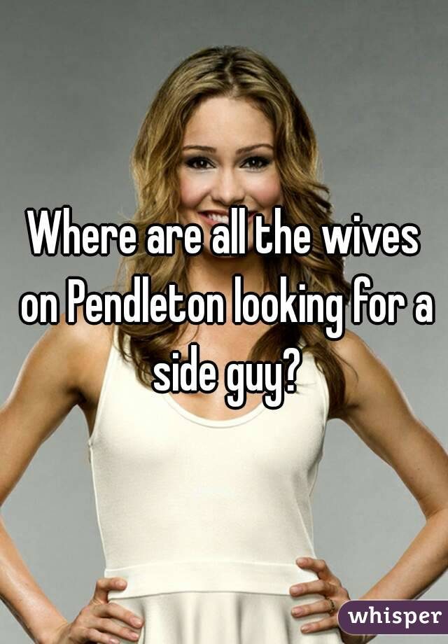 Where are all the wives on Pendleton looking for a side guy?