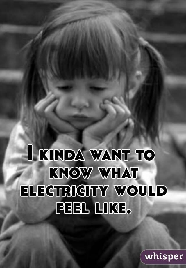 I kinda want to know what electricity would feel like.