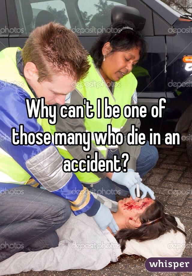 Why can't I be one of those many who die in an accident?