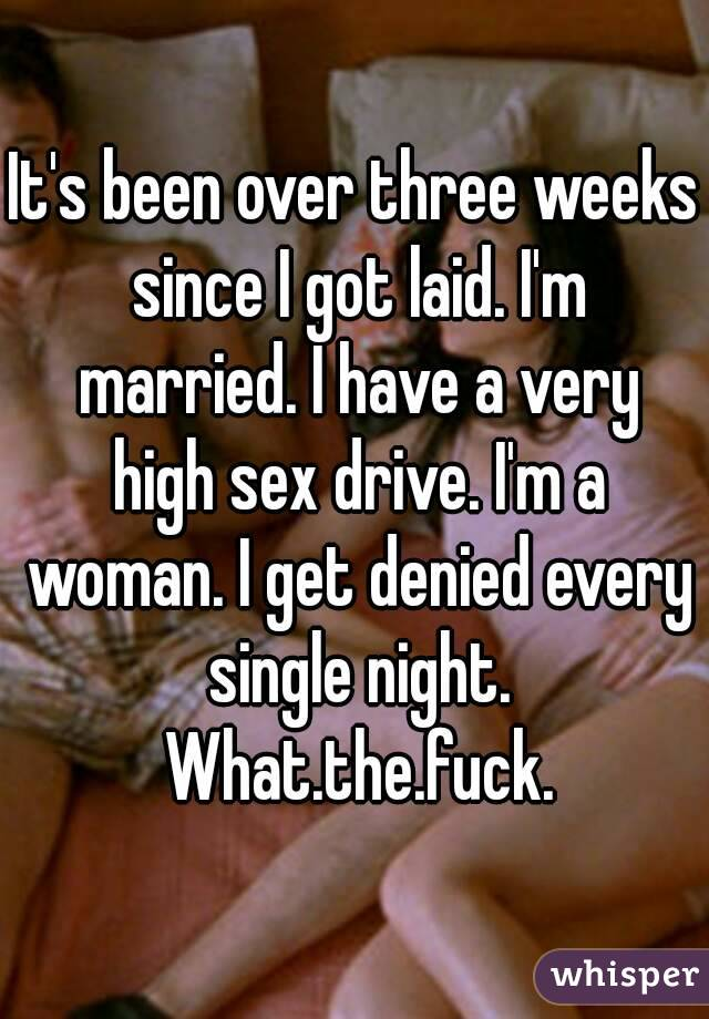 It's been over three weeks since I got laid. I'm married. I have a very high sex drive. I'm a woman. I get denied every single night. What.the.fuck.