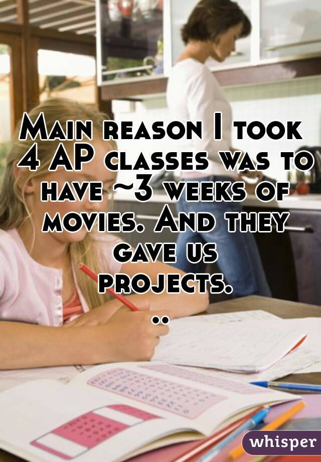 Main reason I took 4 AP classes was to have ~3 weeks of movies. And they gave us projects...