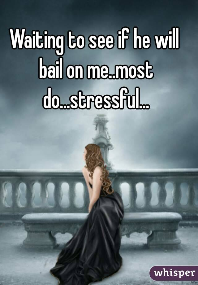 Waiting to see if he will bail on me..most do...stressful...