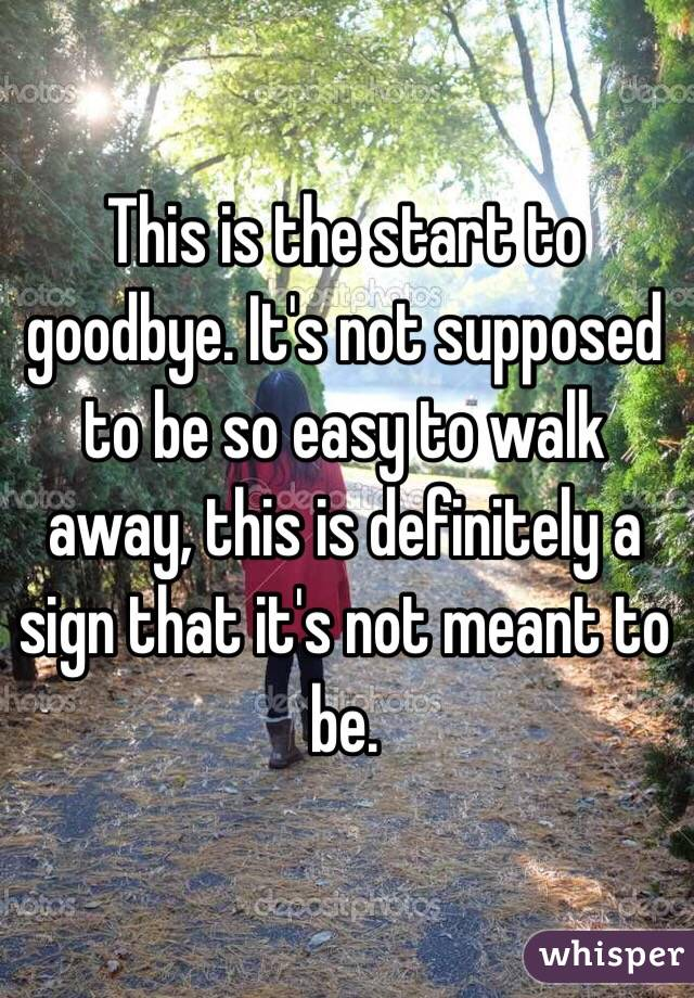 This is the start to goodbye. It's not supposed to be so easy to walk away, this is definitely a sign that it's not meant to be.