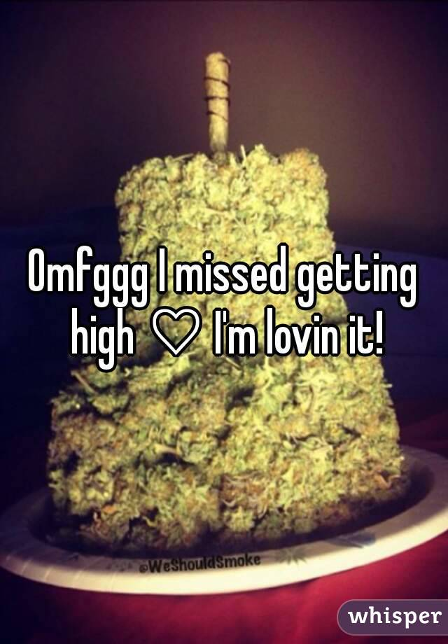 Omfggg I missed getting high ♡ I'm lovin it!
