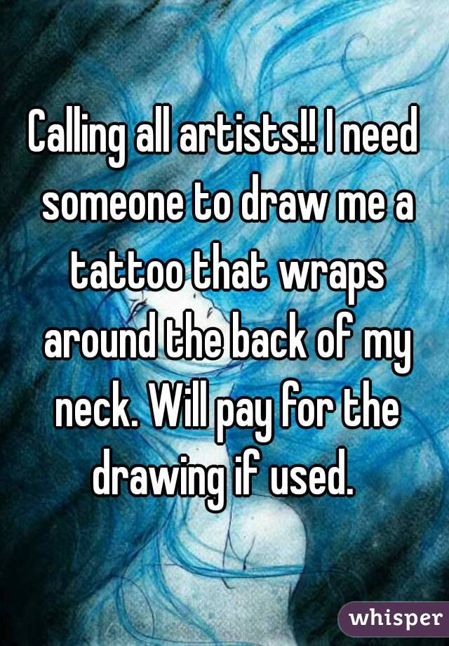 Calling all artists!! I need someone to draw me a tattoo that wraps around the back of my neck. Will pay for the drawing if used.