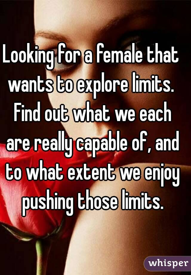 Looking for a female that wants to explore limits.  Find out what we each are really capable of, and to what extent we enjoy pushing those limits.