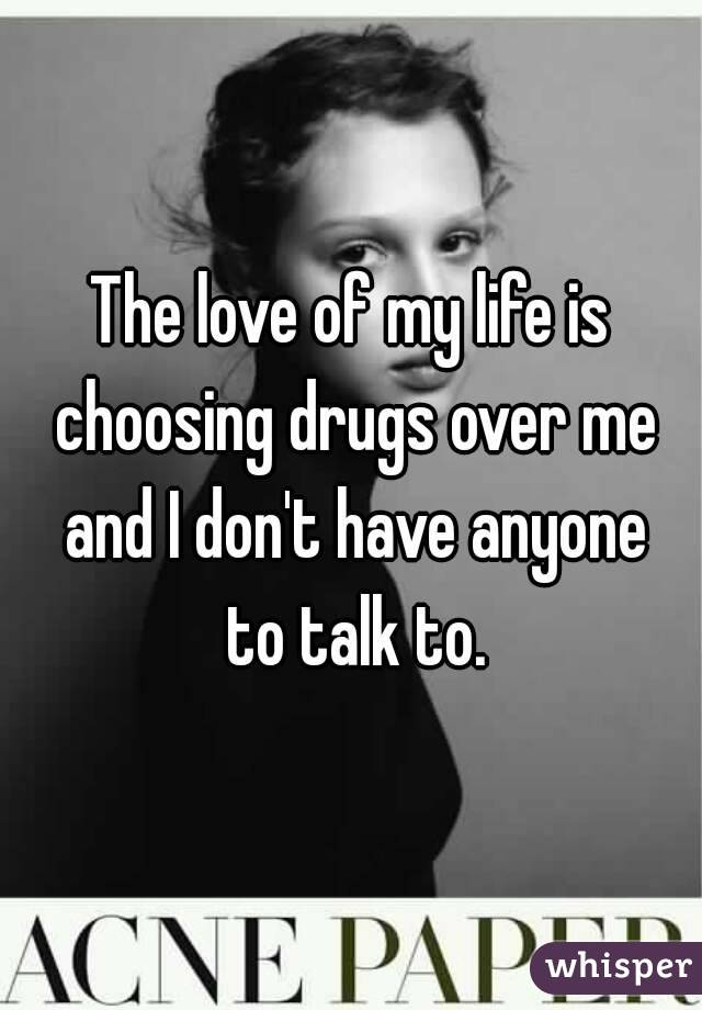 The love of my life is choosing drugs over me and I don't have anyone to talk to.