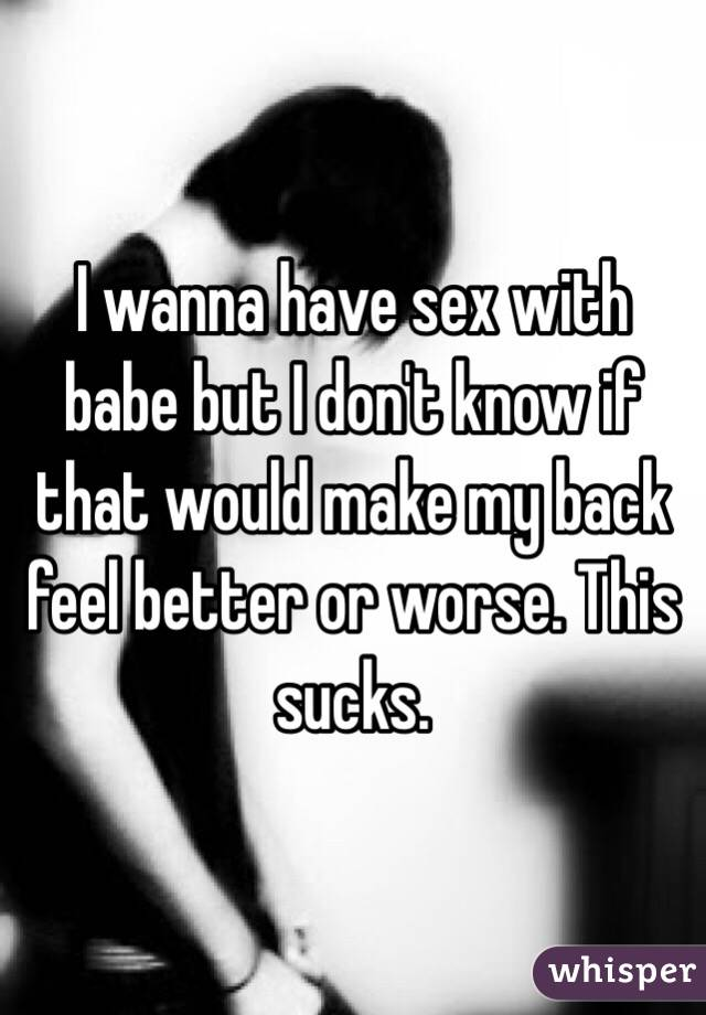 I wanna have sex with babe but I don't know if that would make my back feel better or worse. This sucks.