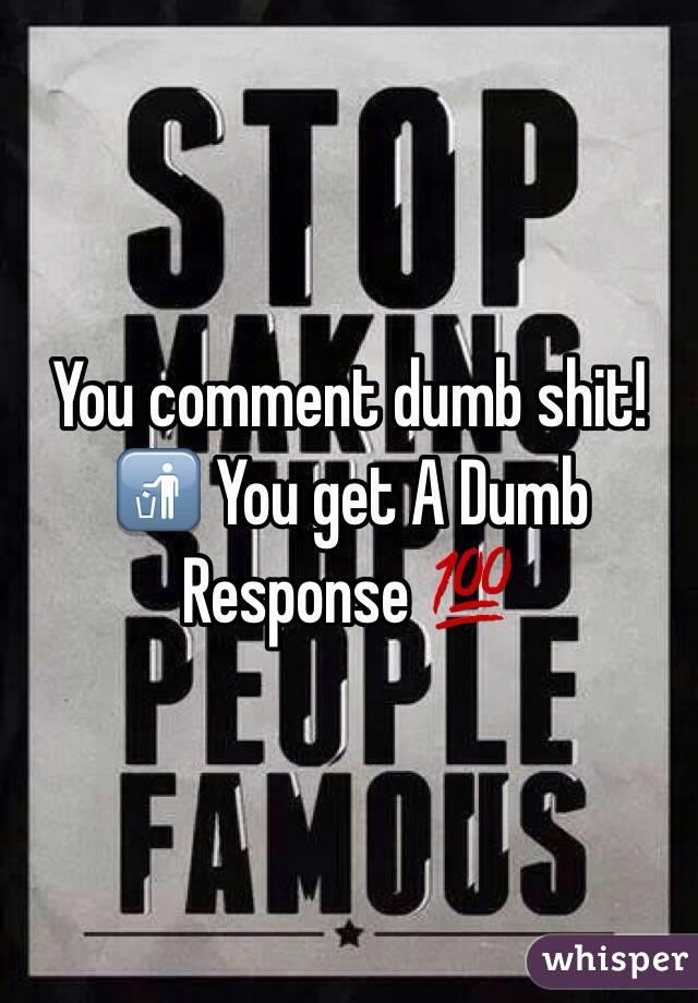 You comment dumb shit!🚮 You get A Dumb Response 💯