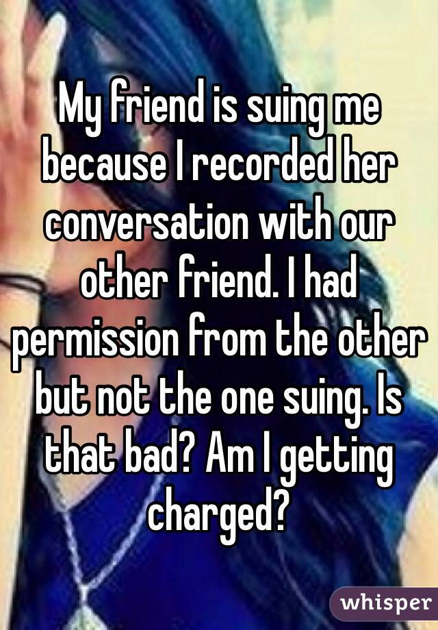 My friend is suing me because I recorded her conversation with our other friend. I had permission from the other but not the one suing. Is that bad? Am I getting charged?