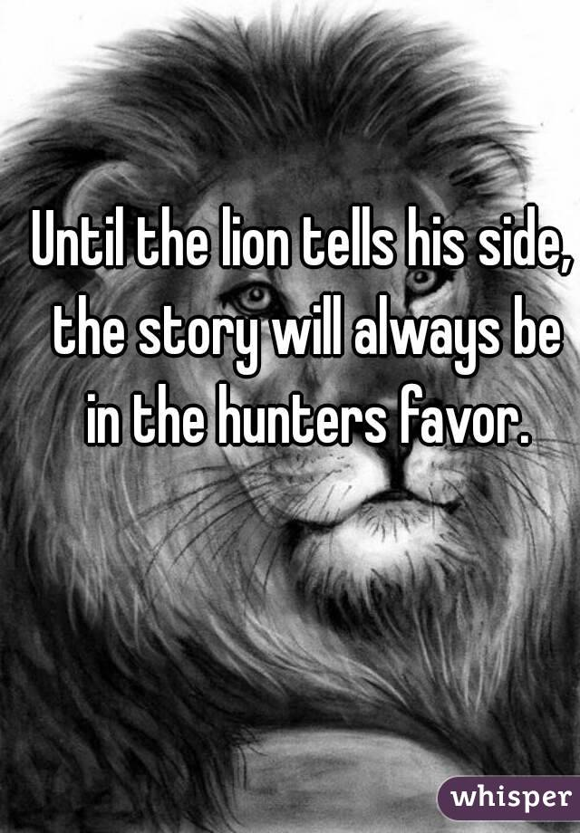 Until the lion tells his side, the story will always be in the hunters favor.