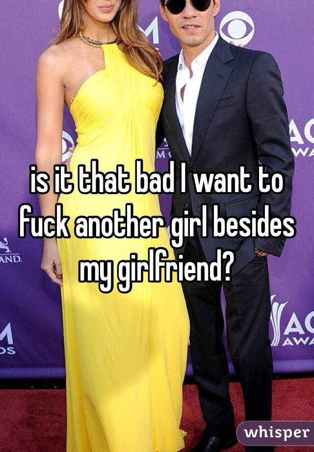 is it that bad I want to fuck another girl besides my girlfriend?