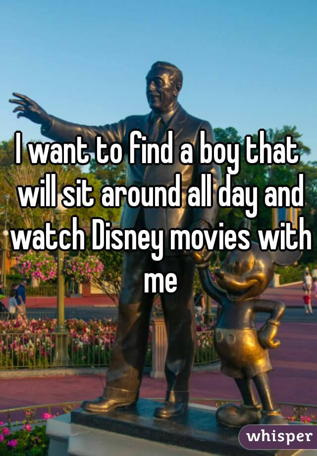 I want to find a boy that will sit around all day and watch Disney movies with me