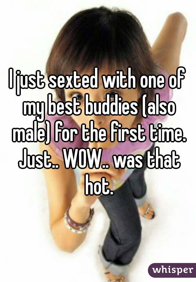 I just sexted with one of my best buddies (also male) for the first time. Just.. WOW.. was that hot.