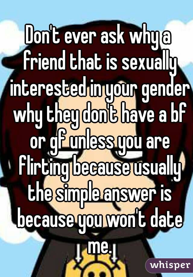 Don't ever ask why a friend that is sexually interested in your gender why they don't have a bf or gf unless you are flirting because usually the simple answer is because you won't date me.