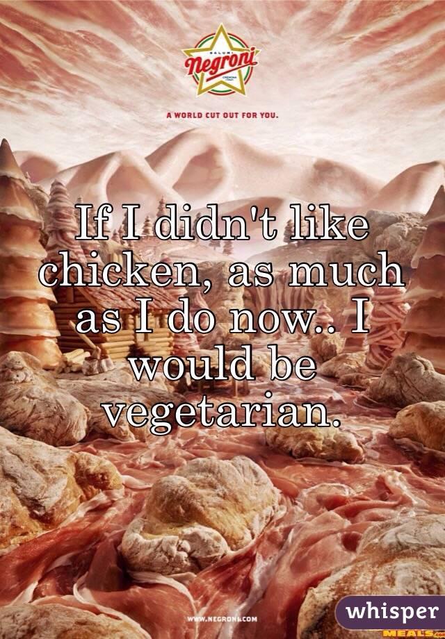 If I didn't like chicken, as much as I do now.. I would be vegetarian.